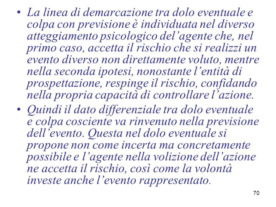 70 La linea di demarcazione tra dolo eventuale e colpa con previsione è individuata nel diverso atteggiamento psicologico delagente che, nel primo cas