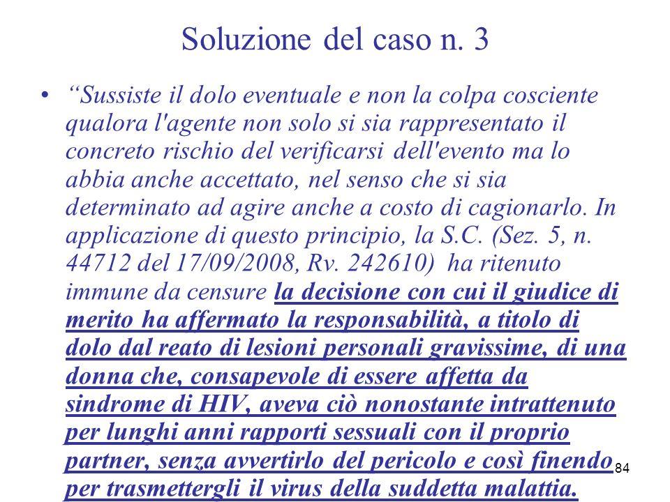 84 Soluzione del caso n. 3 Sussiste il dolo eventuale e non la colpa cosciente qualora l'agente non solo si sia rappresentato il concreto rischio del