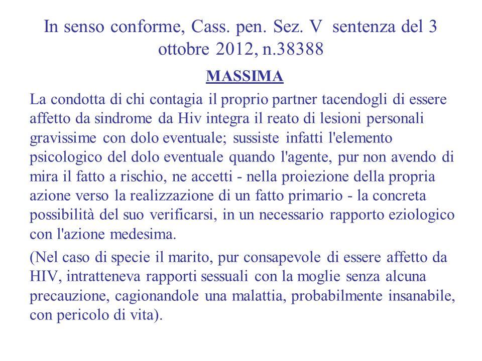 In senso conforme, Cass. pen. Sez. V sentenza del 3 ottobre 2012, n.38388 MASSIMA La condotta di chi contagia il proprio partner tacendogli di essere