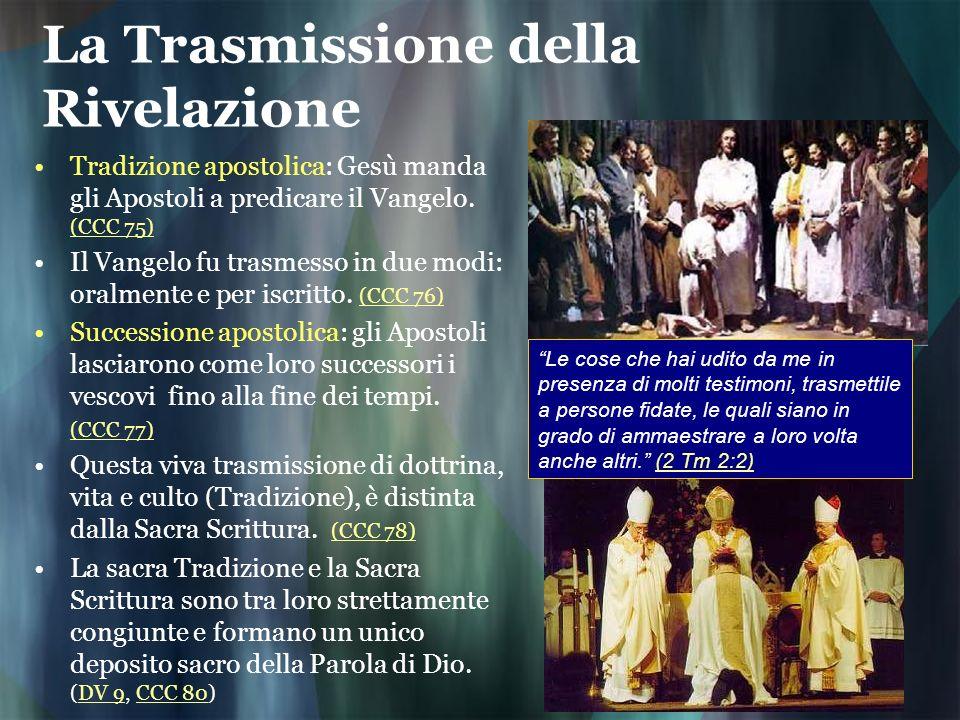 La Trasmissione della Rivelazione Tradizione apostolica: Gesù manda gli Apostoli a predicare il Vangelo. (CCC 75) (CCC 75) Il Vangelo fu trasmesso in