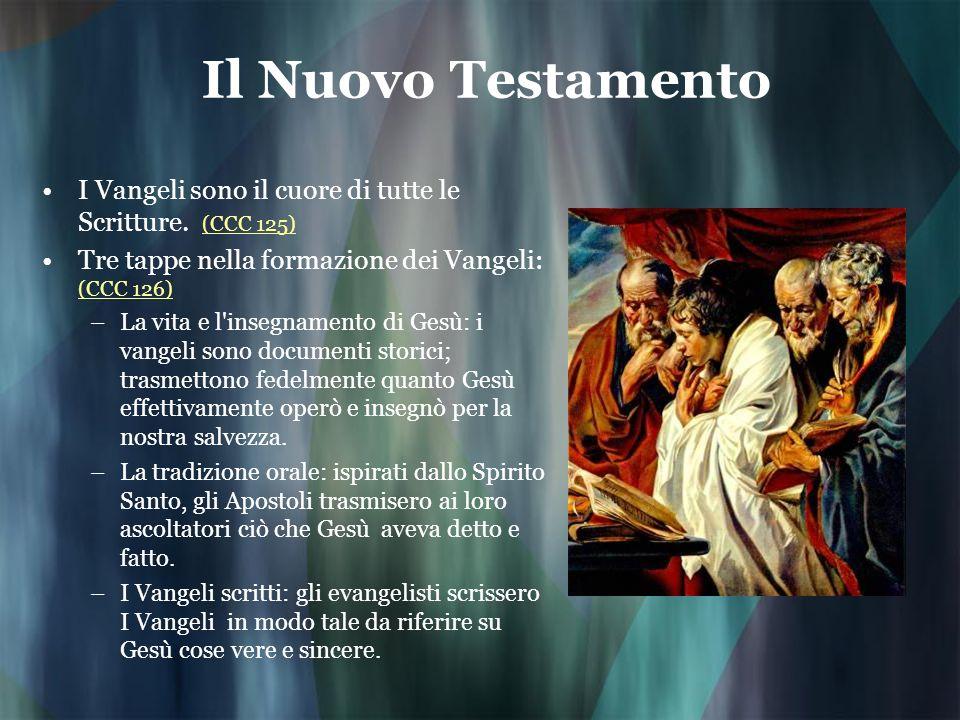 Il Nuovo Testamento I Vangeli sono il cuore di tutte le Scritture. (CCC 125) (CCC 125) Tre tappe nella formazione dei Vangeli: (CCC 126) (CCC 126) –La