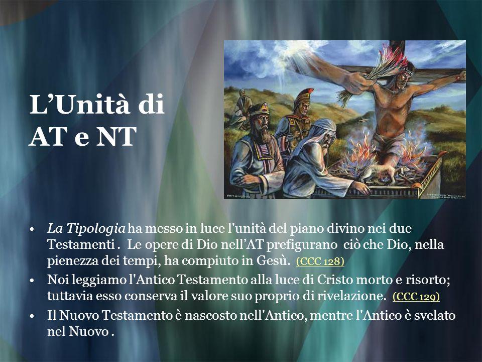 LUnità di AT e NT La Tipologia ha messo in luce l'unità del piano divino nei due Testamenti. Le opere di Dio nellAT prefigurano ciò che Dio, nella pie