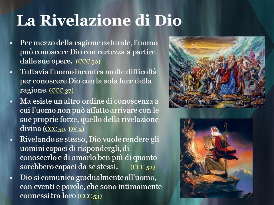 La Rivelazione di Dio Per mezzo della ragione naturale, l'uomo può conoscere Dio con certezza a partire dalle sue opere. (CCC 50) (CCC 50) Tuttavia l'