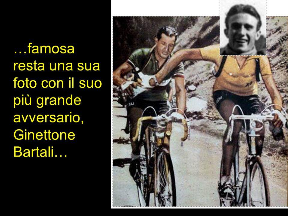 …famosa resta una sua foto con il suo più grande avversario, Ginettone Bartali…