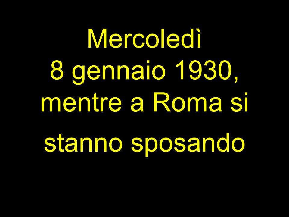 Mercoledì 8 gennaio 1930, mentre a Roma si stanno sposando