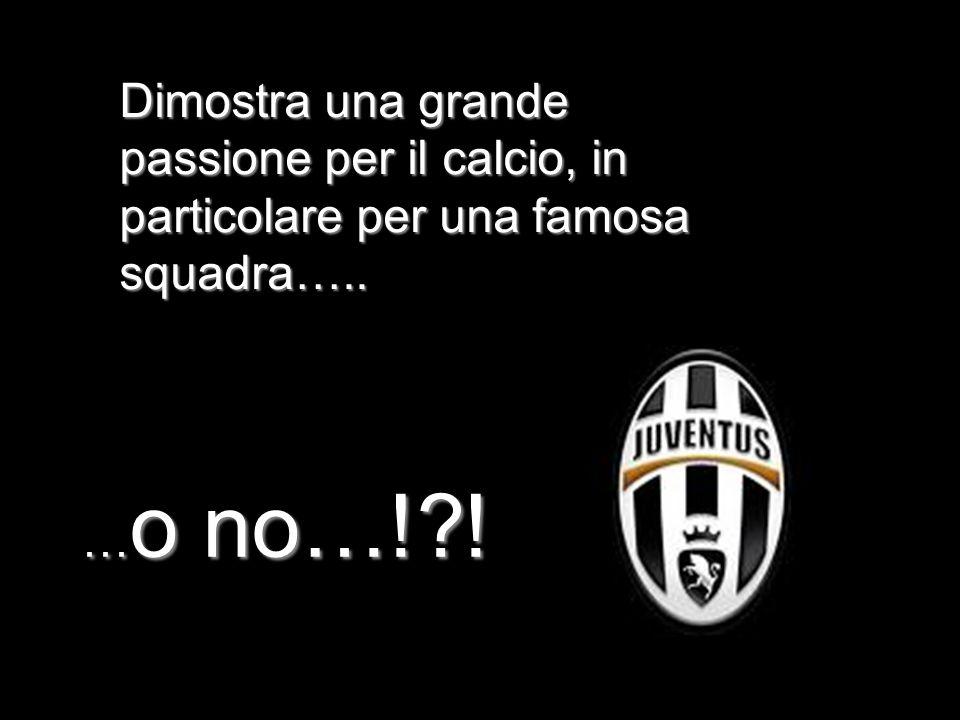 Dimostra una grande passione per il calcio, in particolare per una famosa squadra….. …o no…!?!