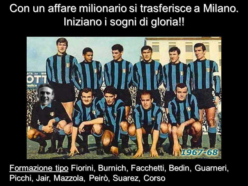 Con un affare milionario si trasferisce a Milano. Iniziano i sogni di gloria!! Formazione tipo Fiorini, Burnich, Facchetti, Bedin, Guarneri, Picchi, J
