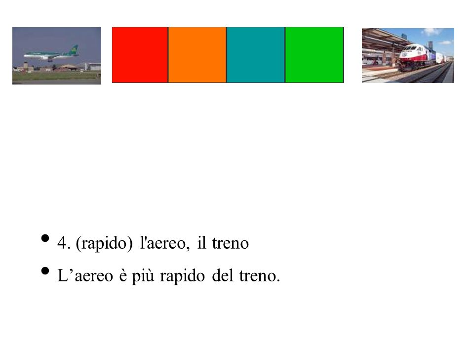 4. (rapido) l'aereo, il treno Laereo è più rapido del treno.