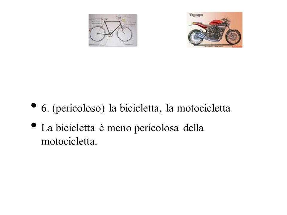 6. (pericoloso) la bicicletta, la motocicletta La bicicletta è meno pericolosa della motocicletta.