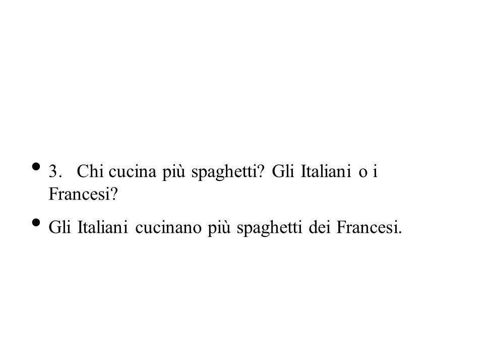 3.Chi cucina più spaghetti? Gli Italiani o i Francesi? Gli Italiani cucinano più spaghetti dei Francesi.