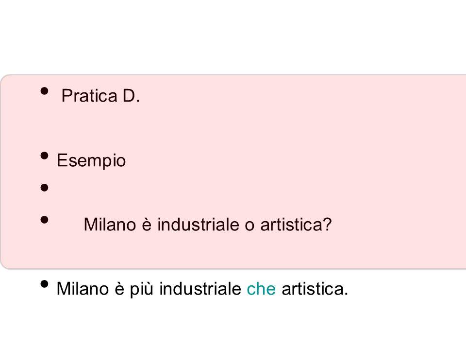Pratica D. Esempio Milano è industriale o artistica? Milano è più industriale che artistica.