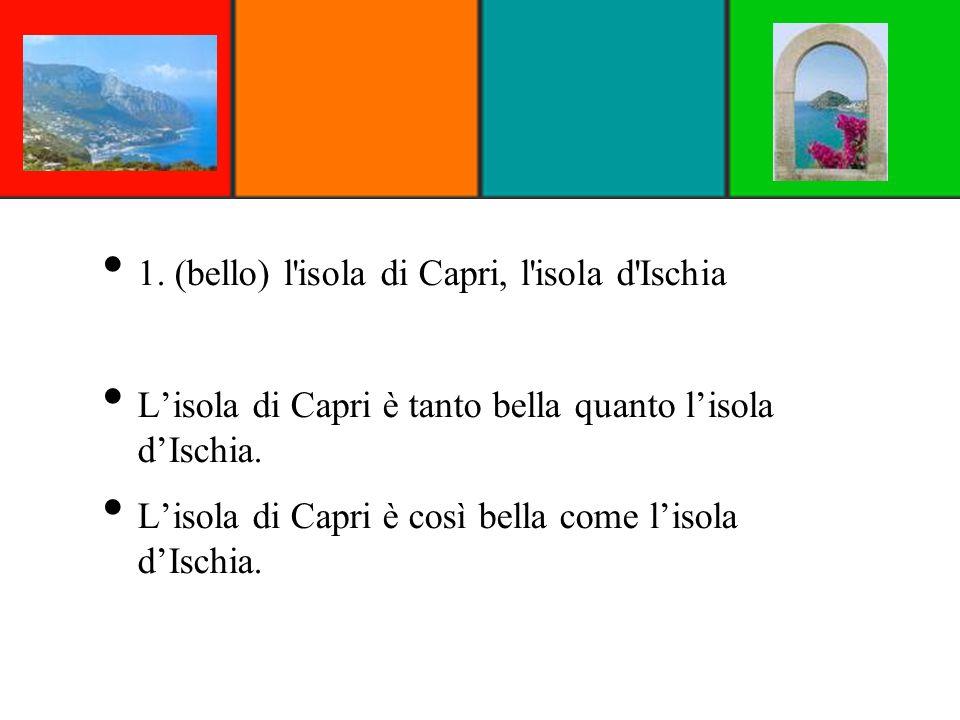 1. (bello) l'isola di Capri, l'isola d'Ischia Lisola di Capri è tanto bella quanto lisola dIschia. Lisola di Capri è così bella come lisola dIschia.