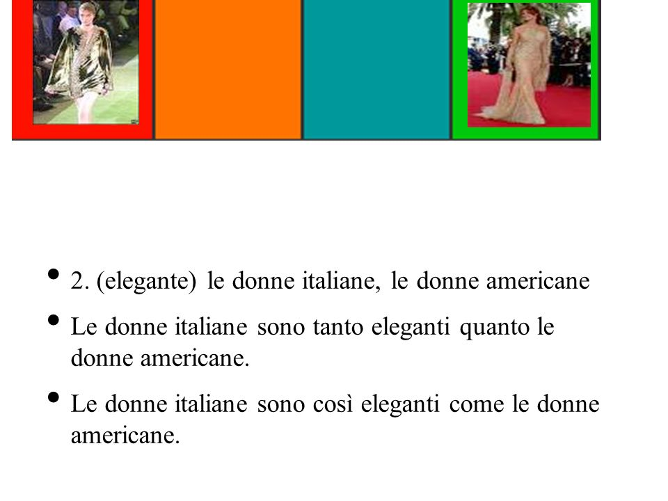 2. (elegante) le donne italiane, le donne americane Le donne italiane sono tanto eleganti quanto le donne americane. Le donne italiane sono così elega