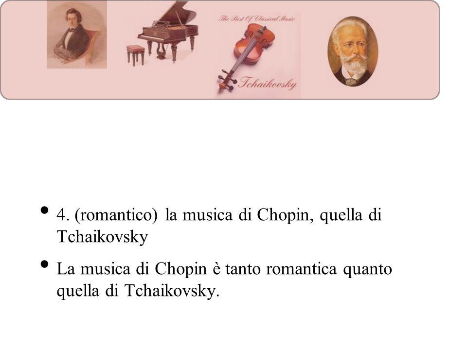 4. (romantico) la musica di Chopin, quella di Tchaikovsky La musica di Chopin è tanto romantica quanto quella di Tchaikovsky.