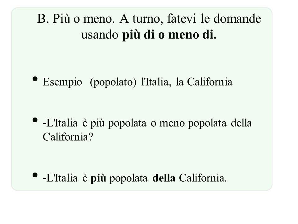 B. Più o meno. A turno, fatevi le domande usando più di o meno di. Esempio(popolato) l'Italia, la California L'Italia è più popolata o meno popolata d