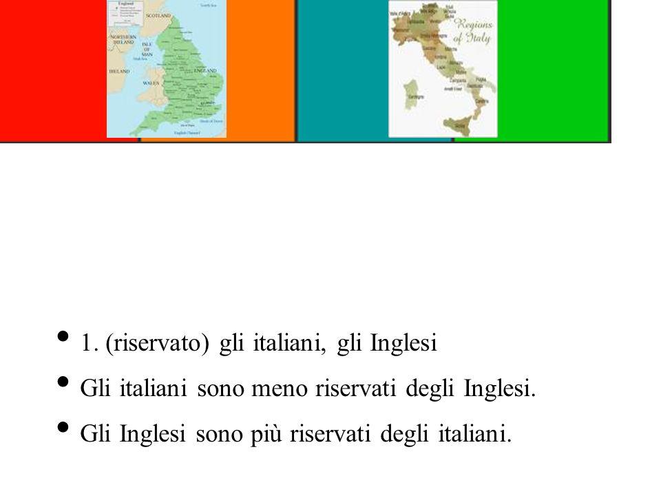 1. (riservato) gli italiani, gli Inglesi Gli italiani sono meno riservati degli Inglesi. Gli Inglesi sono più riservati degli italiani.