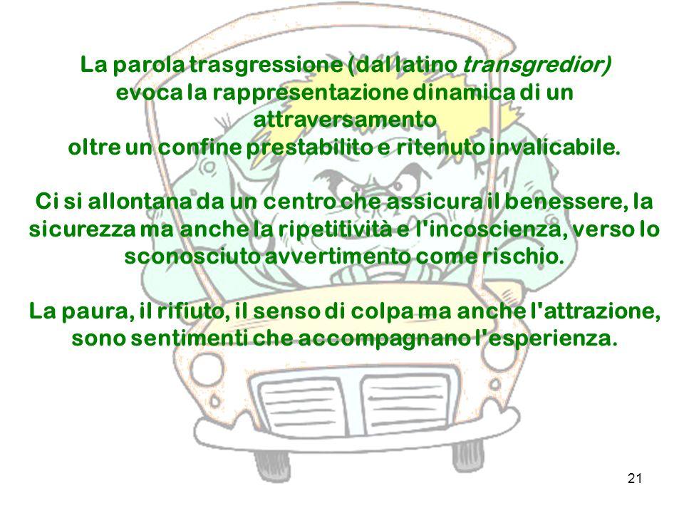 21 La parola trasgressione (dal latino transgredior) evoca la rappresentazione dinamica di un attraversamento oltre un confine prestabilito e ritenuto