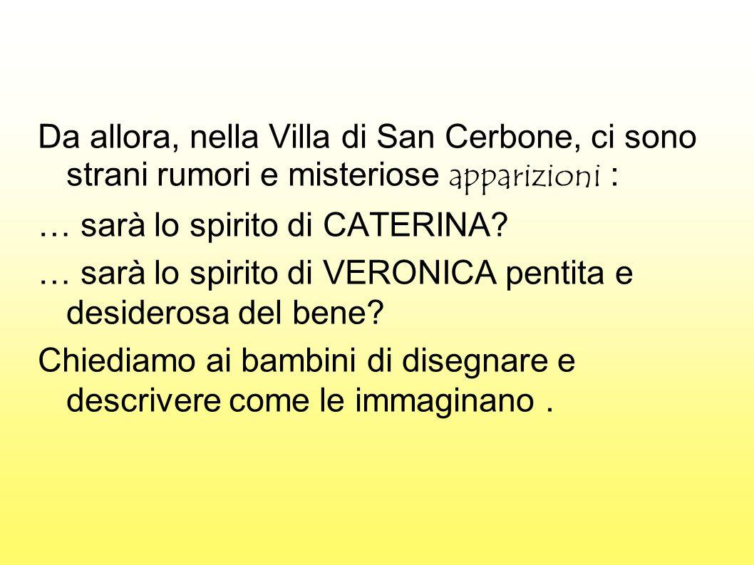 Da allora, nella Villa di San Cerbone, ci sono strani rumori e misteriose apparizioni : … sarà lo spirito di CATERINA? … sarà lo spirito di VERONICA p