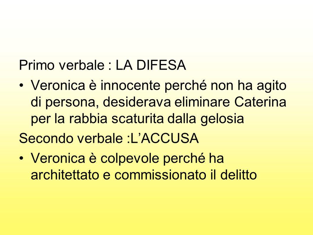 Primo verbale : LA DIFESA Veronica è innocente perché non ha agito di persona, desiderava eliminare Caterina per la rabbia scaturita dalla gelosia Sec