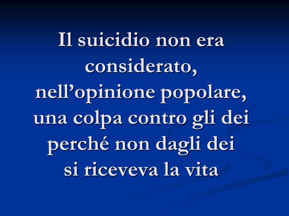 Il suicidio non era considerato, nellopinione popolare, una colpa contro gli dei perché non dagli dei si riceveva la vita