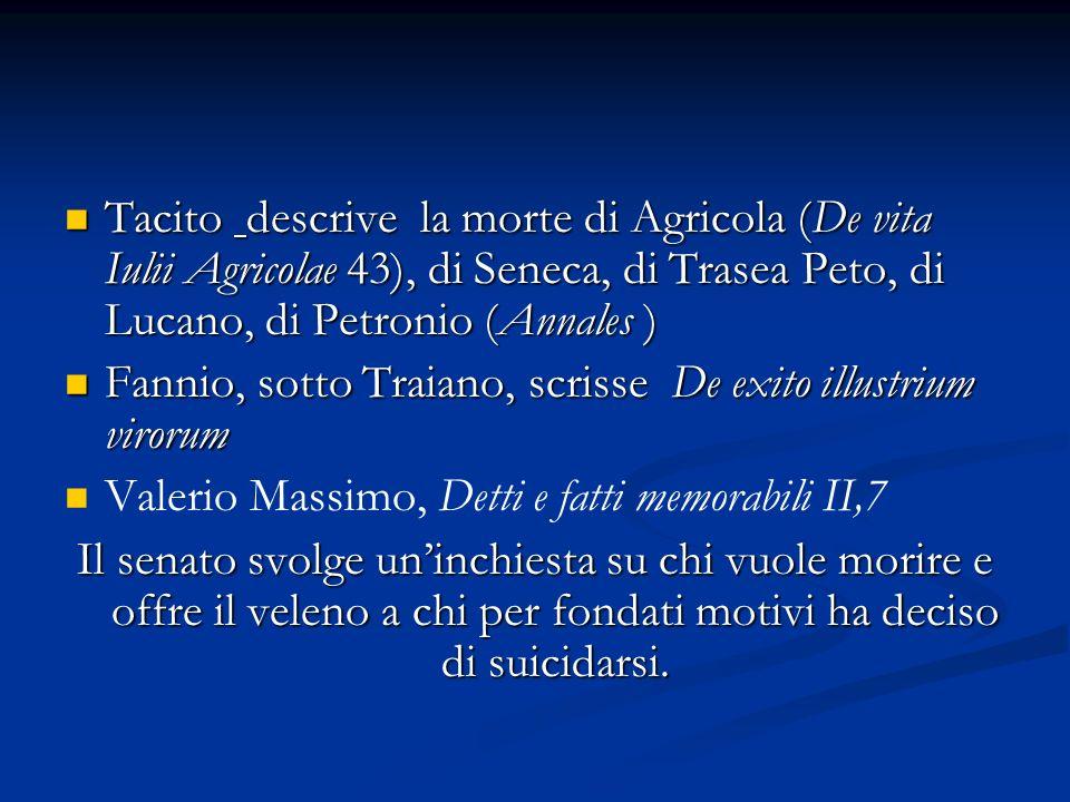 Tacito descrive la morte di Agricola (De vita Iulii Agricolae 43), di Seneca, di Trasea Peto, di Lucano, di Petronio (Annales ) Tacito descrive la morte di Agricola (De vita Iulii Agricolae 43), di Seneca, di Trasea Peto, di Lucano, di Petronio (Annales ) Fannio, sotto Traiano, scrisse De exito illustrium virorum Fannio, sotto Traiano, scrisse De exito illustrium virorum Valerio Massimo, Detti e fatti memorabili II,7 Il senato svolge uninchiesta su chi vuole morire e offre il veleno a chi per fondati motivi ha deciso di suicidarsi.