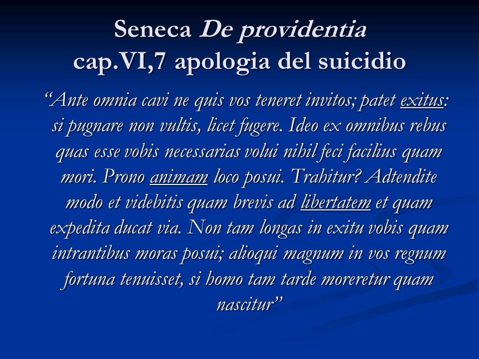 Seneca De providentia cap.VI,7 apologia del suicidio Ante omnia cavi ne quis vos teneret invitos; patet exitus: si pugnare non vultis, licet fugere.