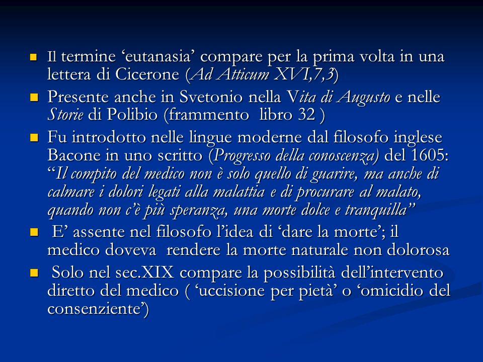 Il termine eutanasia compare per la prima volta in una lettera di Cicerone (Ad Atticum XVI,7,3) Il termine eutanasia compare per la prima volta in una lettera di Cicerone (Ad Atticum XVI,7,3) Presente anche in Svetonio nella Vita di Augusto e nelle Storie di Polibio (frammento libro 32 ) Presente anche in Svetonio nella Vita di Augusto e nelle Storie di Polibio (frammento libro 32 ) Fu introdotto nelle lingue moderne dal filosofo inglese Bacone in uno scritto (Progresso della conoscenza) del 1605:Il compito del medico non è solo quello di guarire, ma anche di calmare i dolori legati alla malattia e di procurare al malato, quando non cè più speranza, una morte dolce e tranquilla Fu introdotto nelle lingue moderne dal filosofo inglese Bacone in uno scritto (Progresso della conoscenza) del 1605:Il compito del medico non è solo quello di guarire, ma anche di calmare i dolori legati alla malattia e di procurare al malato, quando non cè più speranza, una morte dolce e tranquilla E assente nel filosofo lidea di dare la morte; il medico doveva rendere la morte naturale non dolorosa E assente nel filosofo lidea di dare la morte; il medico doveva rendere la morte naturale non dolorosa Solo nel sec.XIX compare la possibilità dellintervento diretto del medico ( uccisione per pietà o omicidio del consenziente) Solo nel sec.XIX compare la possibilità dellintervento diretto del medico ( uccisione per pietà o omicidio del consenziente)