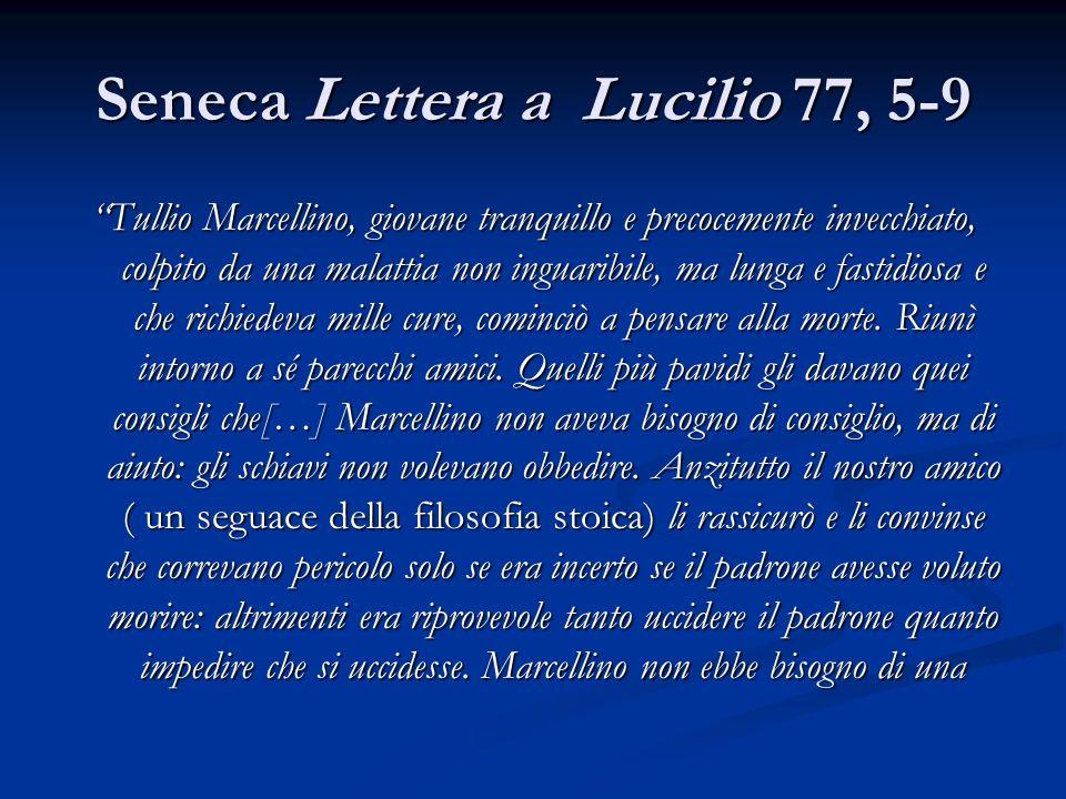 Seneca Lettera a Lucilio 77, 5-9 Tullio Marcellino, giovane tranquillo e precocemente invecchiato, colpito da una malattia non inguaribile, ma lunga e fastidiosa e che richiedeva mille cure, cominciò a pensare alla morte.