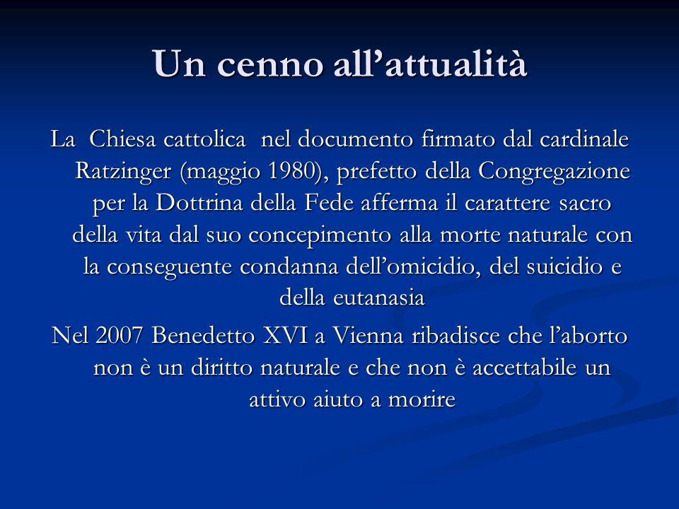 Un cenno allattualità La Chiesa cattolica nel documento firmato dal cardinale Ratzinger (maggio 1980), prefetto della Congregazione per la Dottrina della Fede afferma il carattere sacro della vita dal suo concepimento alla morte naturale con la conseguente condanna dellomicidio, del suicidio e della eutanasia Nel 2007 Benedetto XVI a Vienna ribadisce che laborto non è un diritto naturale e che non è accettabile un attivo aiuto a morire