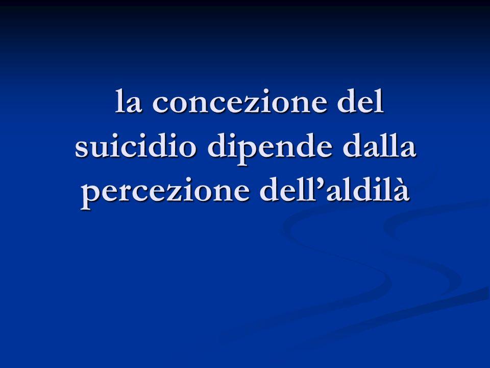 la concezione del suicidio dipende dalla percezione dellaldilà la concezione del suicidio dipende dalla percezione dellaldilà