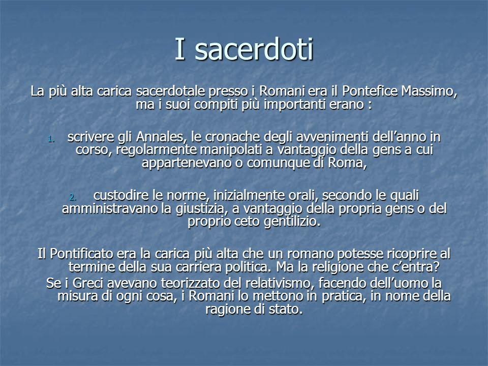 I sacerdoti La più alta carica sacerdotale presso i Romani era il Pontefice Massimo, ma i suoi compiti più importanti erano : 1.