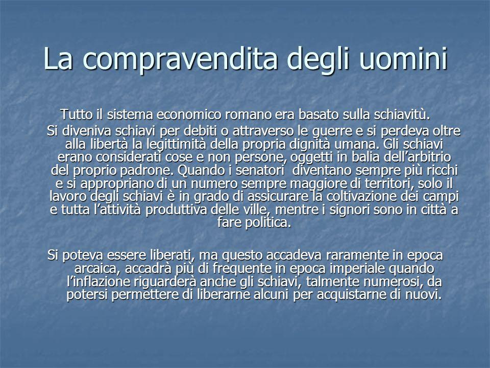 La compravendita degli uomini Tutto il sistema economico romano era basato sulla schiavitù.