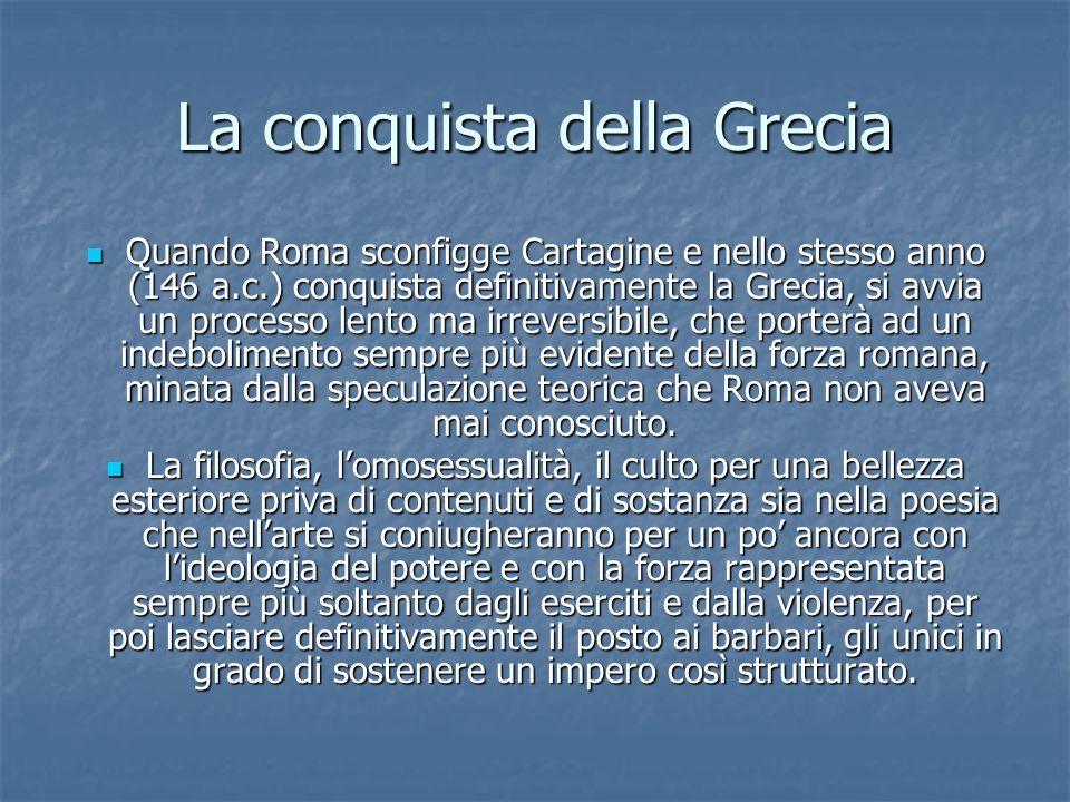 La conquista della Grecia Quando Roma sconfigge Cartagine e nello stesso anno (146 a.c.) conquista definitivamente la Grecia, si avvia un processo lento ma irreversibile, che porterà ad un indebolimento sempre più evidente della forza romana, minata dalla speculazione teorica che Roma non aveva mai conosciuto.