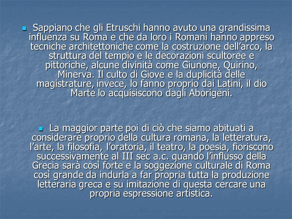 Sappiano che gli Etruschi hanno avuto una grandissima influenza su Roma e che da loro i Romani hanno appreso tecniche architettoniche come la costruzione dellarco, la struttura del tempio e le decorazioni scultoree e pittoriche, alcune divinità come Giunone, Quirino, Minerva.