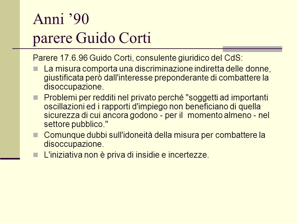 Anni 90 parere Guido Corti Parere 17.6.96 Guido Corti, consulente giuridico del CdS: La misura comporta una discriminazione indiretta delle donne, giustificata però dall interesse preponderante di combattere la disoccupazione.