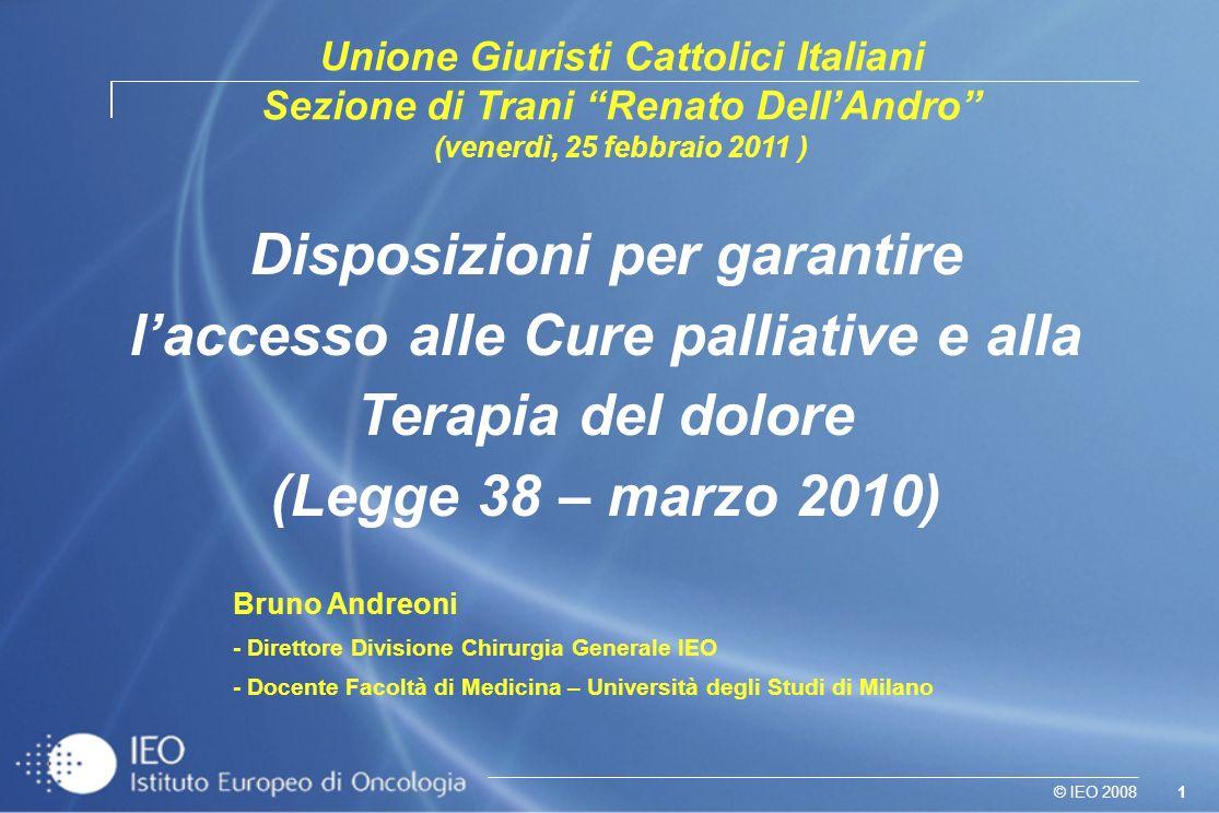 1© IEO 2008 Disposizioni per garantire laccesso alle Cure palliative e alla Terapia del dolore (Legge 38 – marzo 2010) Bruno Andreoni - Direttore Divi