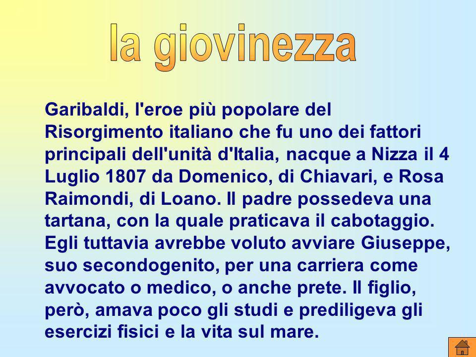 Garibaldi, l'eroe più popolare del Risorgimento italiano che fu uno dei fattori principali dell'unità d'Italia, nacque a Nizza il 4 Luglio 1807 da Dom