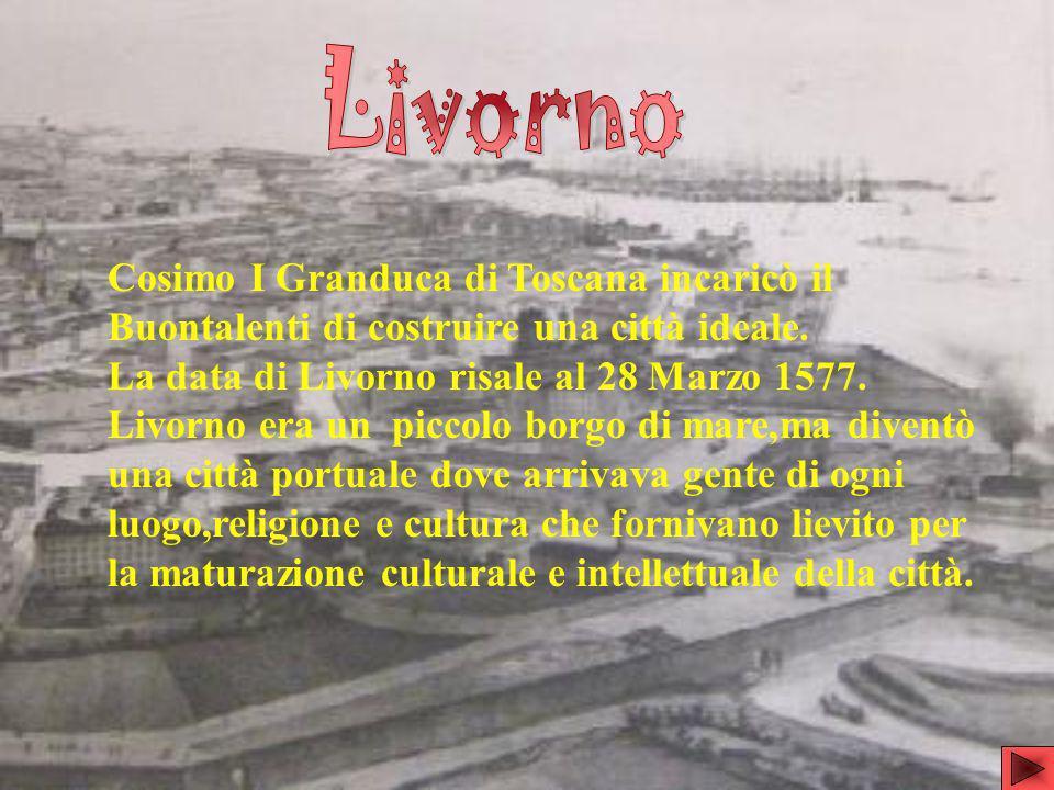 Cosimo I Granduca di Toscana incaricò il Buontalenti di costruire una città ideale. La data di Livorno risale al 28 Marzo 1577. Livorno era un piccolo