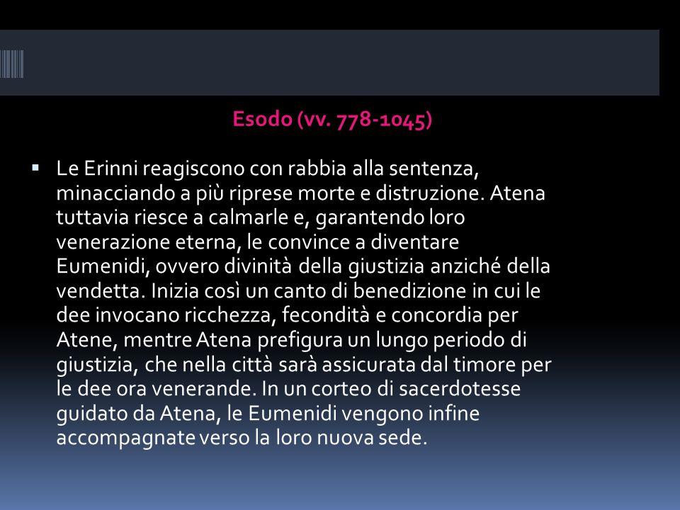 Esodo (vv. 778-1045) Le Erinni reagiscono con rabbia alla sentenza, minacciando a più riprese morte e distruzione. Atena tuttavia riesce a calmarle e,