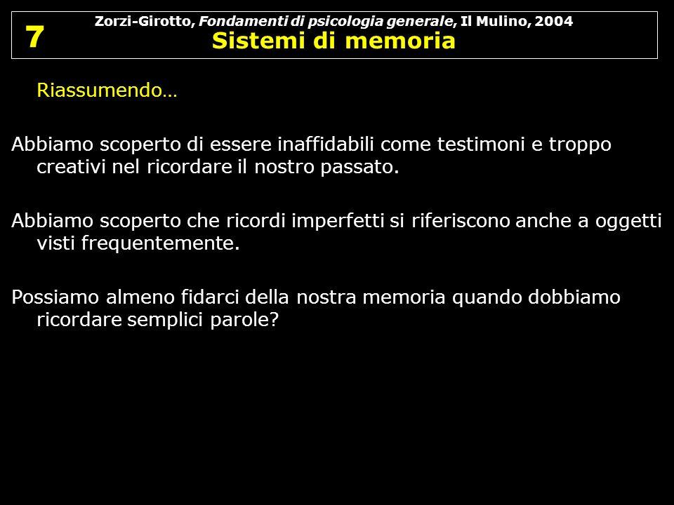 Zorzi-Girotto, Fondamenti di psicologia generale, Il Mulino, 2004 Sistemi di memoria 7 7 Riassumendo… Abbiamo scoperto di essere inaffidabili come tes
