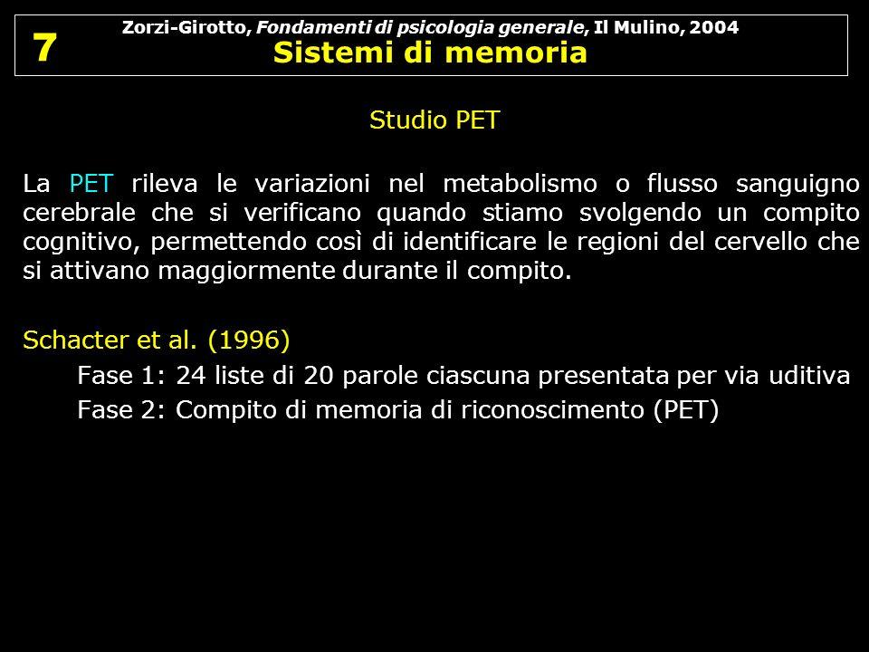 Zorzi-Girotto, Fondamenti di psicologia generale, Il Mulino, 2004 Sistemi di memoria 7 7 Studio PET La PET rileva le variazioni nel metabolismo o flus