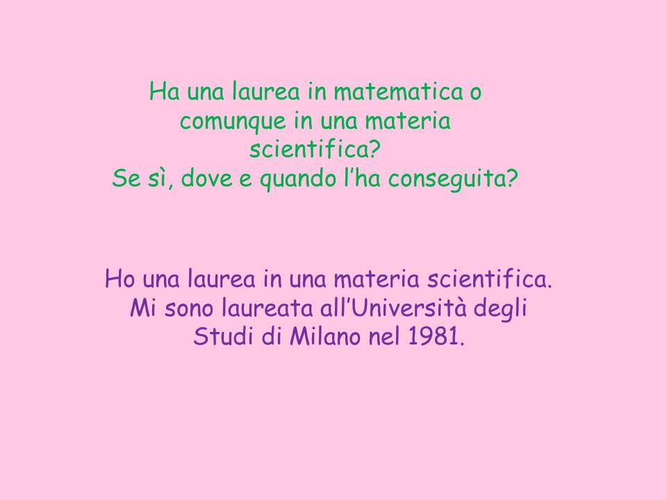 Ha una laurea in matematica o comunque in una materia scientifica? Se sì, dove e quando lha conseguita? Ho una laurea in una materia scientifica. Mi s
