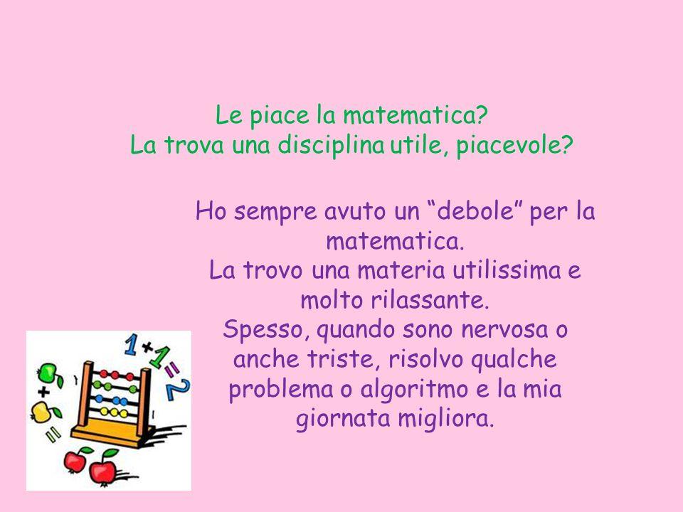 Le piace la matematica? La trova una disciplina utile, piacevole? Ho sempre avuto un debole per la matematica. La trovo una materia utilissima e molto