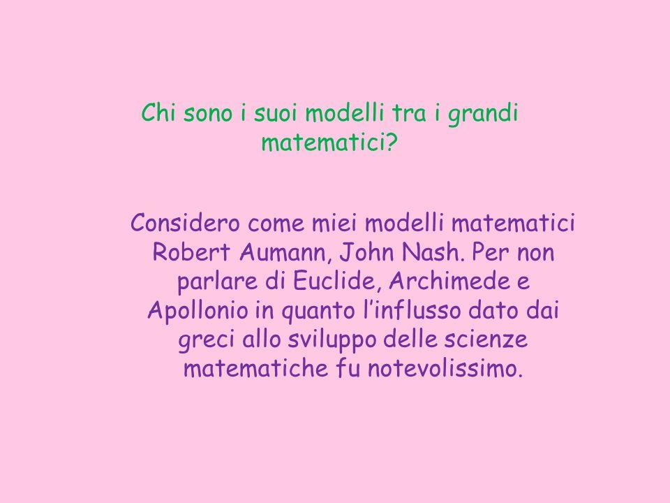 Chi sono i suoi modelli tra i grandi matematici? Considero come miei modelli matematici Robert Aumann, John Nash. Per non parlare di Euclide, Archimed
