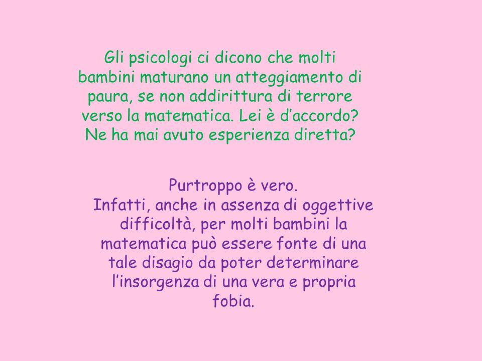 Gli psicologi ci dicono che molti bambini maturano un atteggiamento di paura, se non addirittura di terrore verso la matematica. Lei è daccordo? Ne ha
