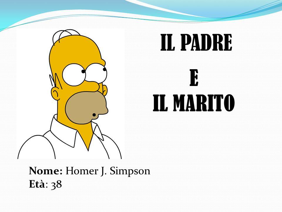 IL PADRE Nome: Homer J. Simpson Età: 38 E IL MARITO