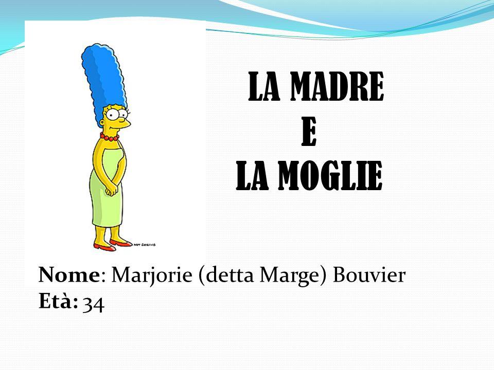 LA MADRE Nome: Marjorie (detta Marge) Bouvier Età: 34 E LA MOGLIE