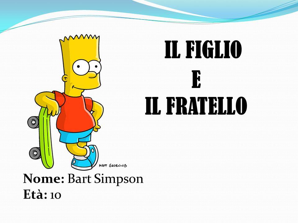 IL FIGLIO Nome: Bart Simpson Età: 10 E IL FRATELLO