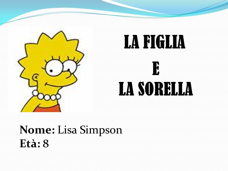 LA FIGLIA Nome: Lisa Simpson Età: 8 E LA SORELLA