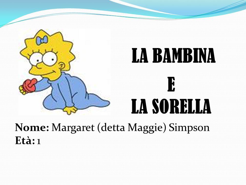 LA BAMBINA Nome: Margaret (detta Maggie) Simpson Età: 1 E LA SORELLA